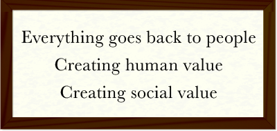 Everything goes back to people -- Creating human value -- Creating social value